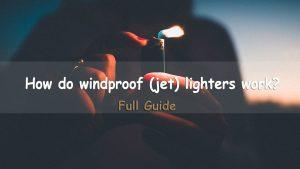 How-do-windproof-(jet)-lighters-work-Full-Guide